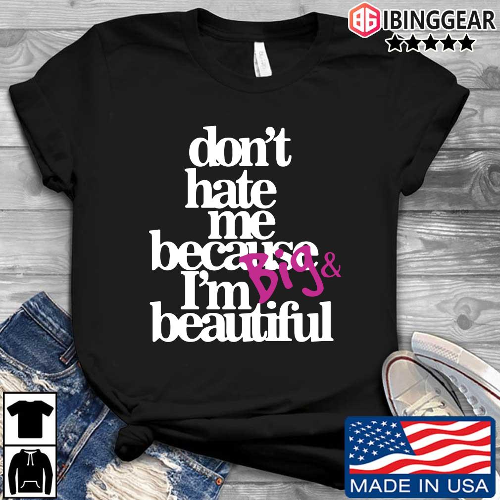 Don't hate because I'm big and beautiful shirt