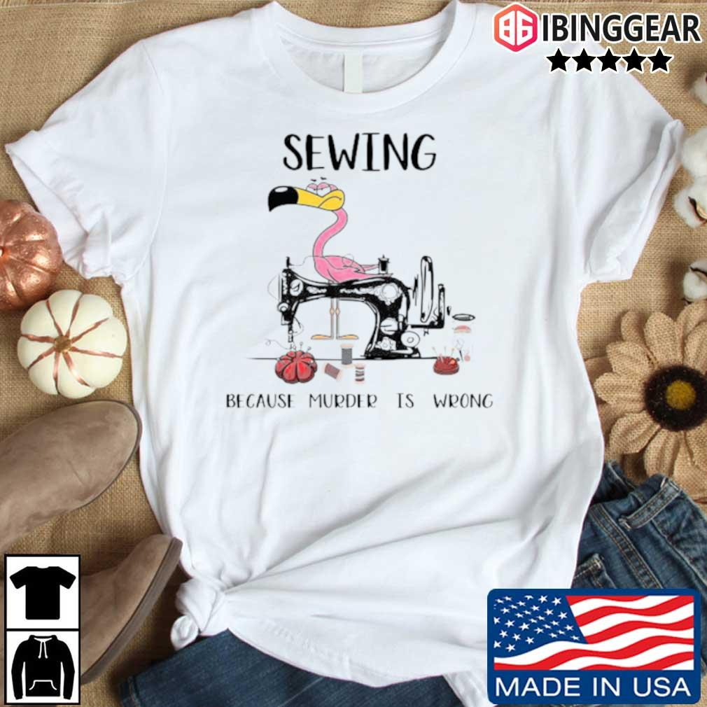 Flamingo sewing because murder is wrong shirt