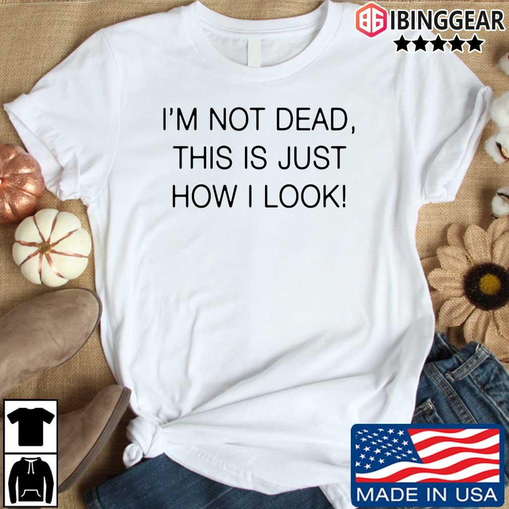 I'm not dead this is just how I look shirt