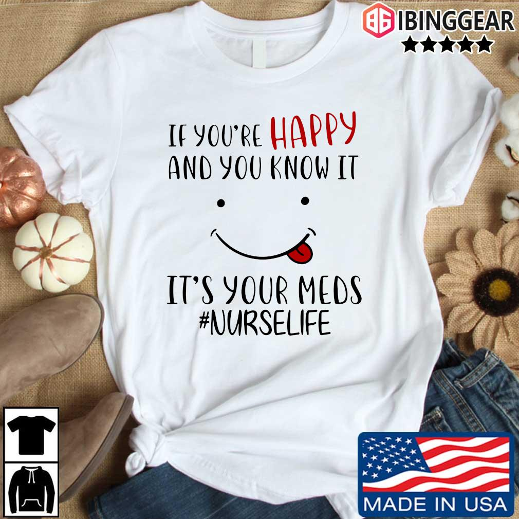 If you're happy and you know it it's your meds #Nurselife shirt