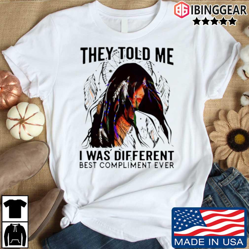 They told me I was different best compliment ever shirt