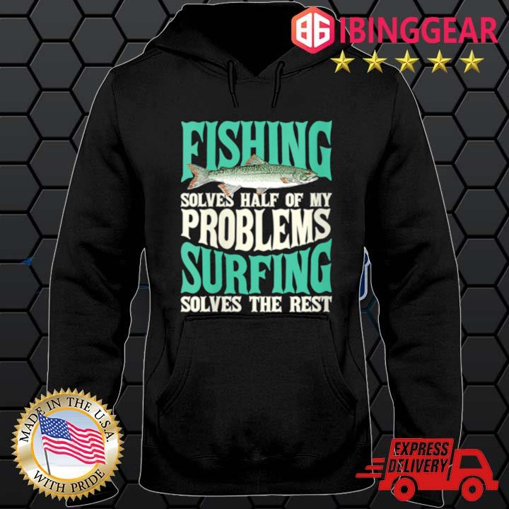 Fishing Solves Half Of My Problems Surfing Solves The Rest Shirt Hoodie den