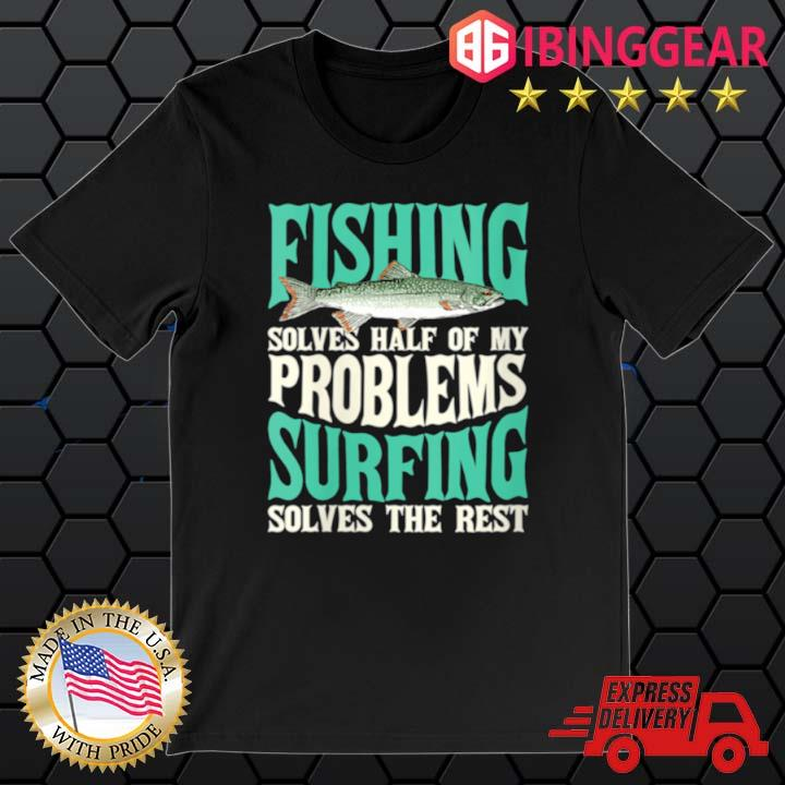 Fishing Solves Half Of My Problems Surfing Solves The Rest Shirt