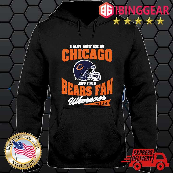I may not be In Chicago but I'm a Bears fan wherever I am s Hoodie den