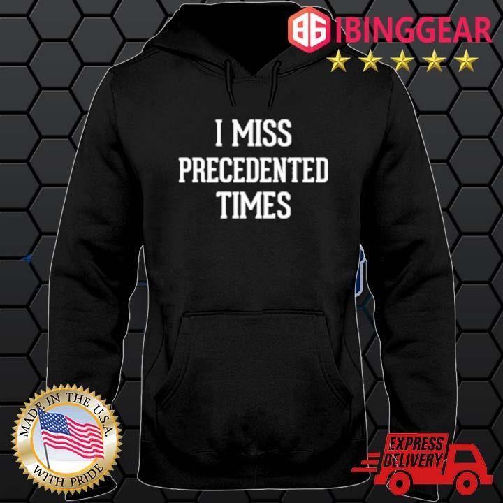 I Miss Precedented Times Shirt Hoodie den