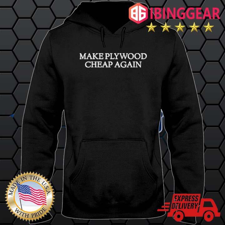 Make Plywood Cheap Again Shirt Hoodie den
