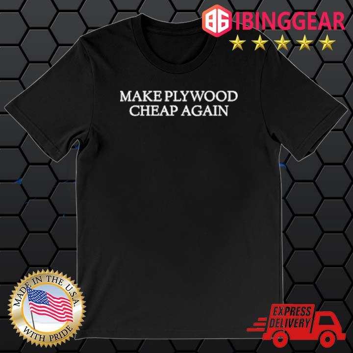 Make Plywood Cheap Again Shirt