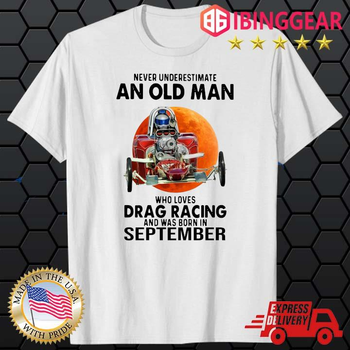 Never Underestimate An Old Man Drag Racing September Sunset Shirt