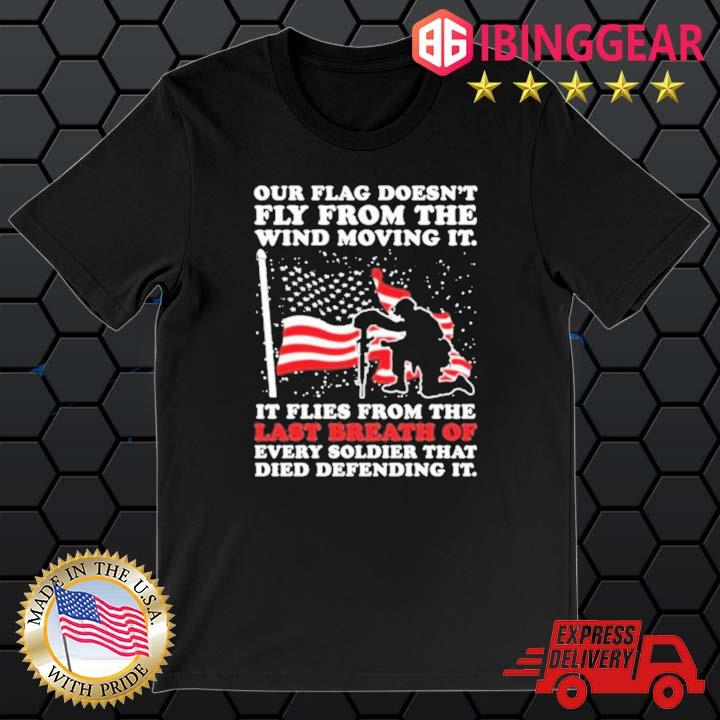 Our flag doesn't fly from the wind moving it Veteran shirt