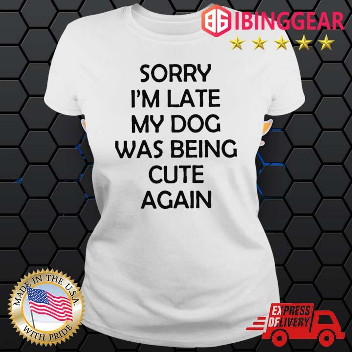 Sorry I'm Late My Dog Was Being Cute Again Shirt Ladies trang