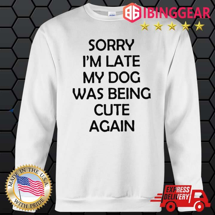 Sorry I'm Late My Dog Was Being Cute Again Shirt Sweater trang
