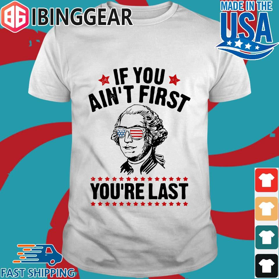 George Washington Independence Day If You Ain_t First You_re Last Shirt