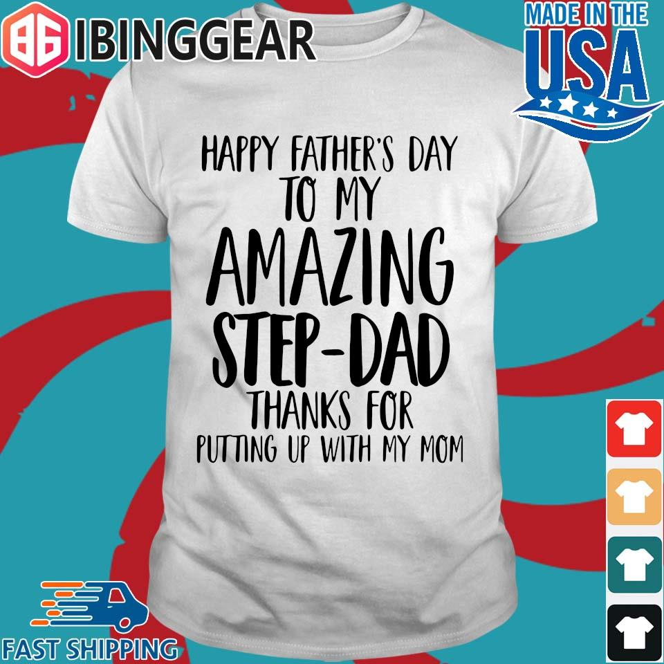 Happy Father_s Day To My Amazing Step Dad Thank For Putting Up With My Mom Shirts