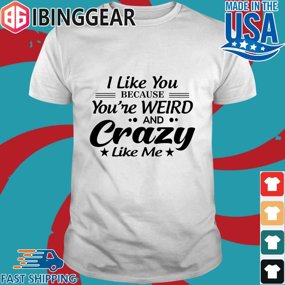 I Like You Because You_re Weird And Crazy Like Me Shirt