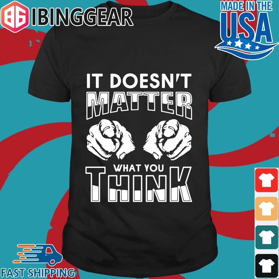 It Doesn_t Matter What You Think Shirt