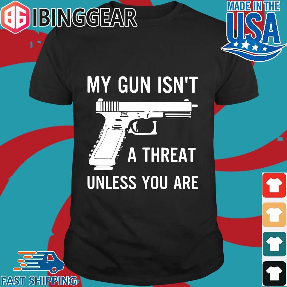 My Gun Isn_t A Threat Unless You Are Shirt