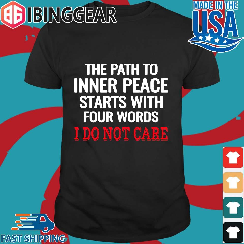 The Path To Inner Peace Starts With Four Words I Do Not Care Shirt