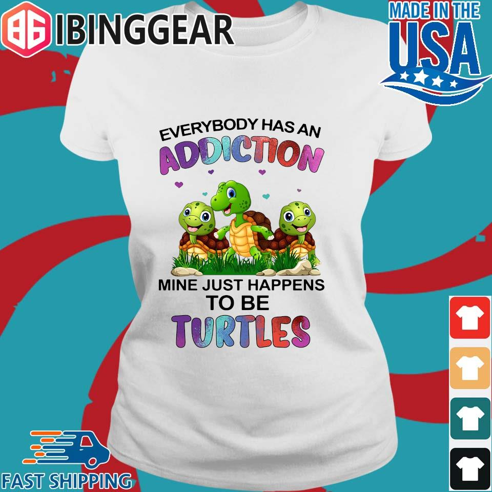 Everybody Has An Addiction Mine Just Happens To Be Turtle Shirt Ladies trang Ibingger