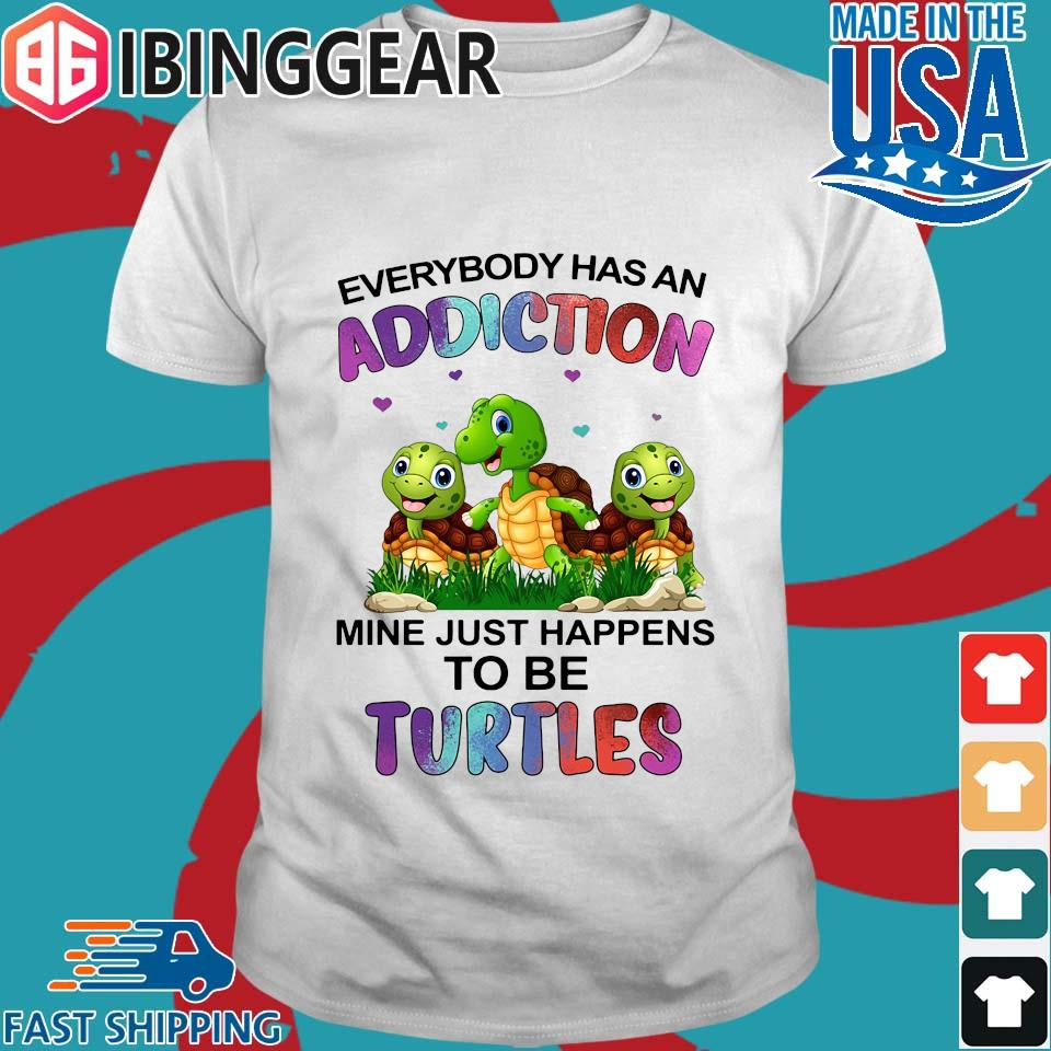 Everybody Has An Addiction Mine Just Happens To Be Turtle Shirt