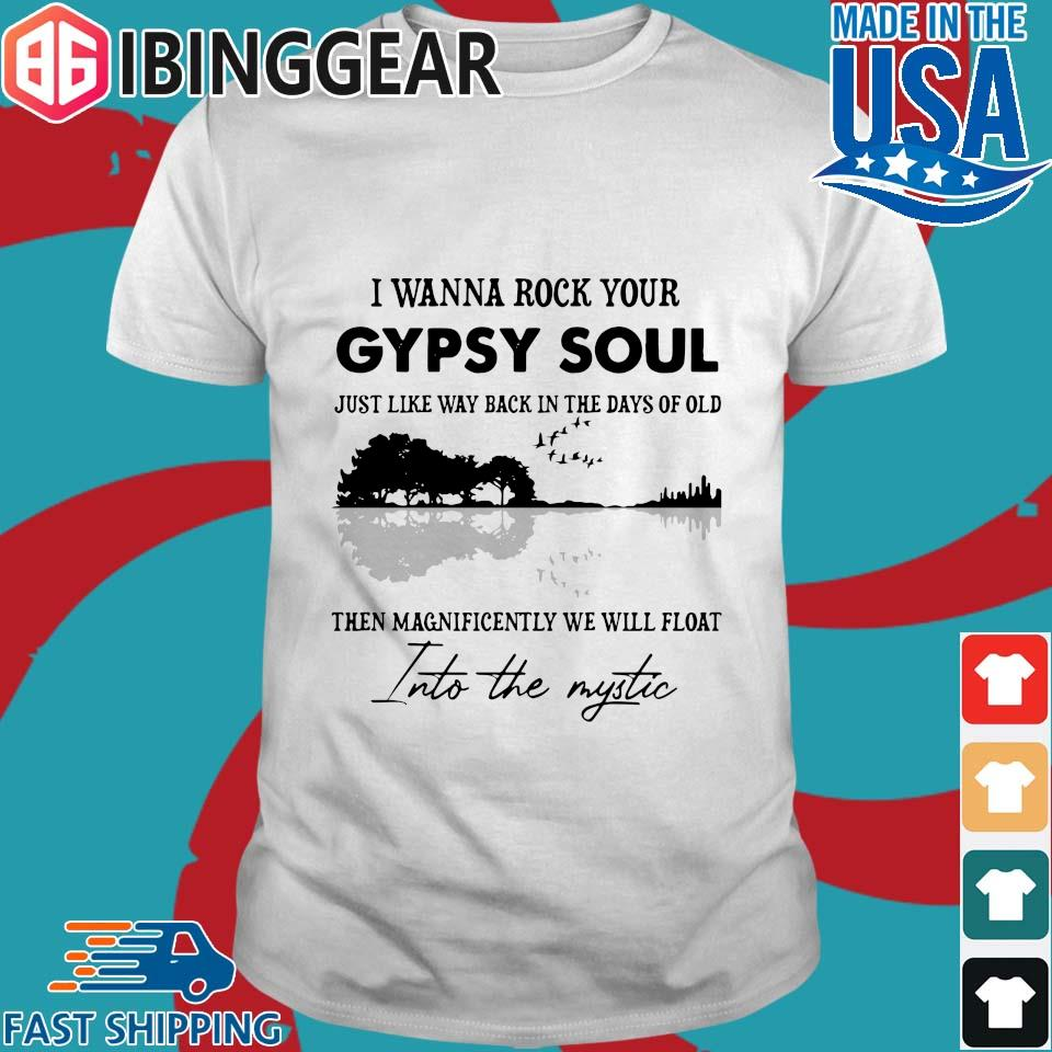 I Wanna Rock Your Gypsy Soul Just Like Way Back In The Days Of Old Then Magnificently We Will Float Shirt