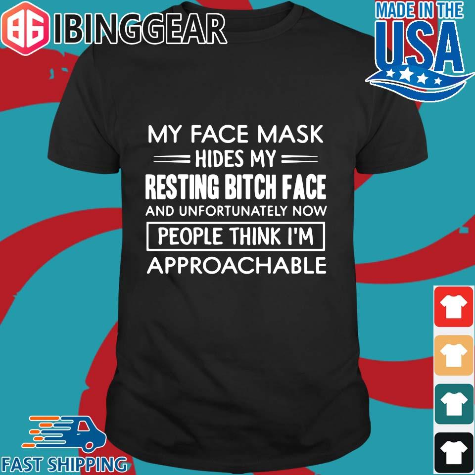 My Face Mask Hides My Resting Bitch Face People Think I'm Approachable Shirt