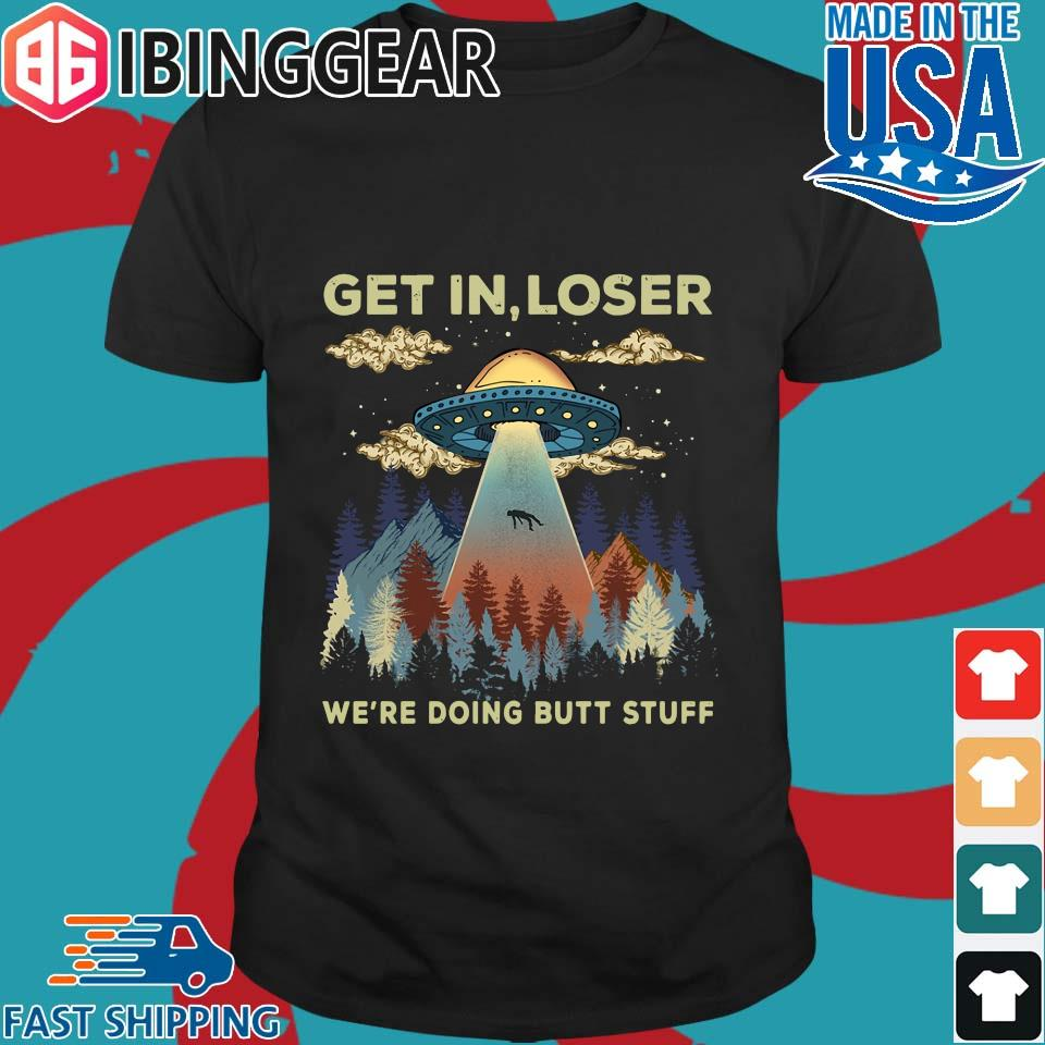 Area 51 UFO get in loser we're doing butt stuff shirt