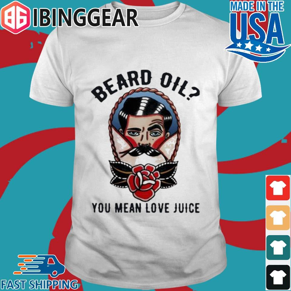 Beard Oil You Mean Love Juice Shirt