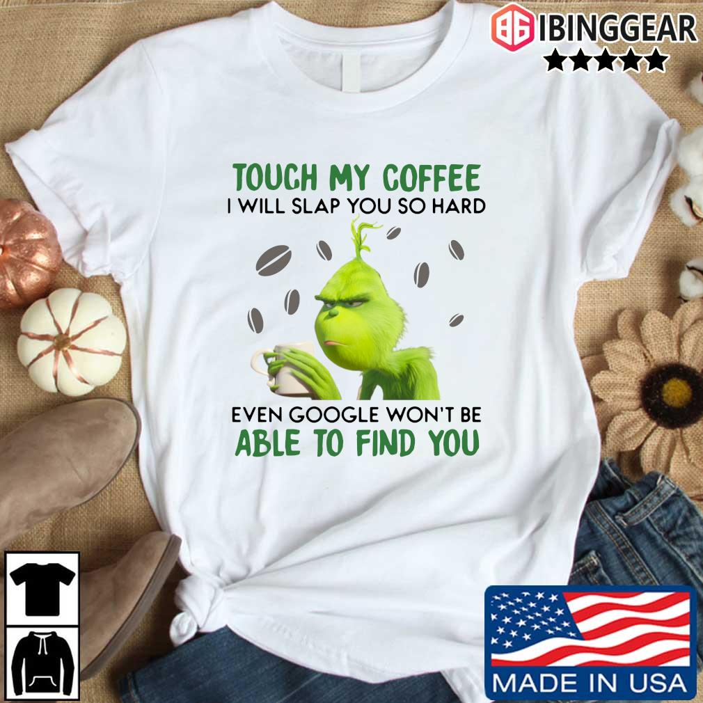 Grinch touch my coffee I will slap you so hard even google won't be able to find you t-shirts