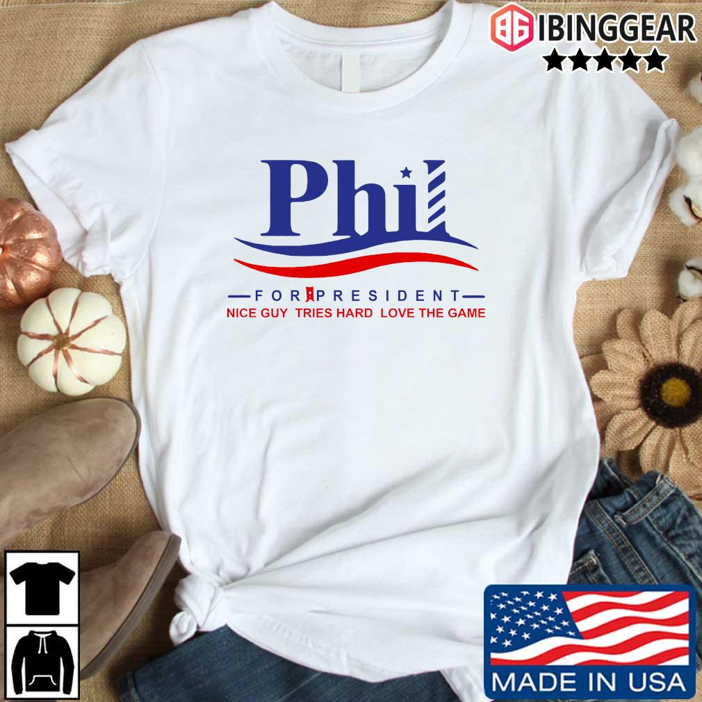 Phil for president nice guy tries hard loves the game shirt