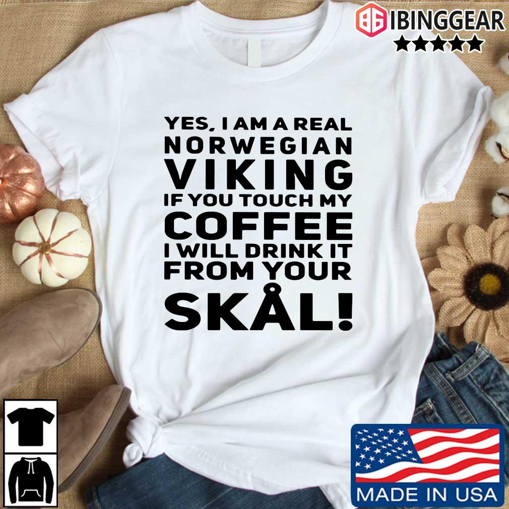 Yes I am a real norwegian Viking if you touch my Coffee I will frick it from your Skal shirt