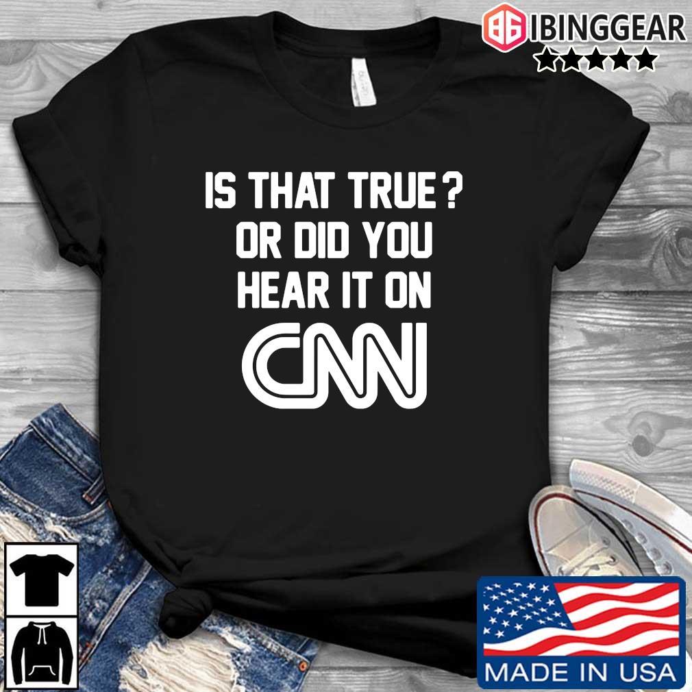 Is that true or did you hear it on Cnn s Ibinggear den dai dien