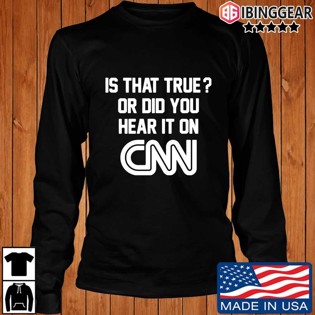 Is that true or did you hear it on Cnn s Longsleeve Ibinggear den