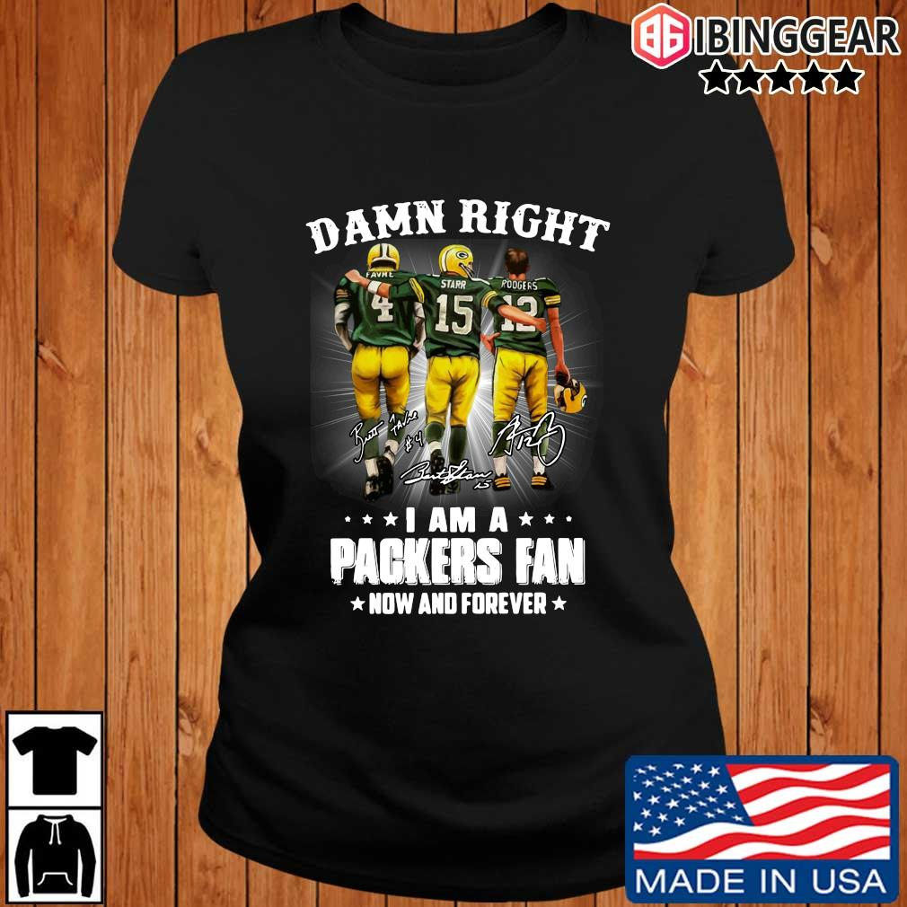 Official Damn right Favre Starr Rodgers I am a Green Bay Packers fan now and forever signatures T-s Ibinggear ladies den