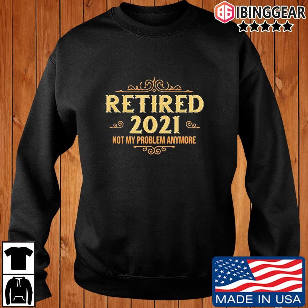 Retired 2021 not my problem anymore s Ibinggear sweater den