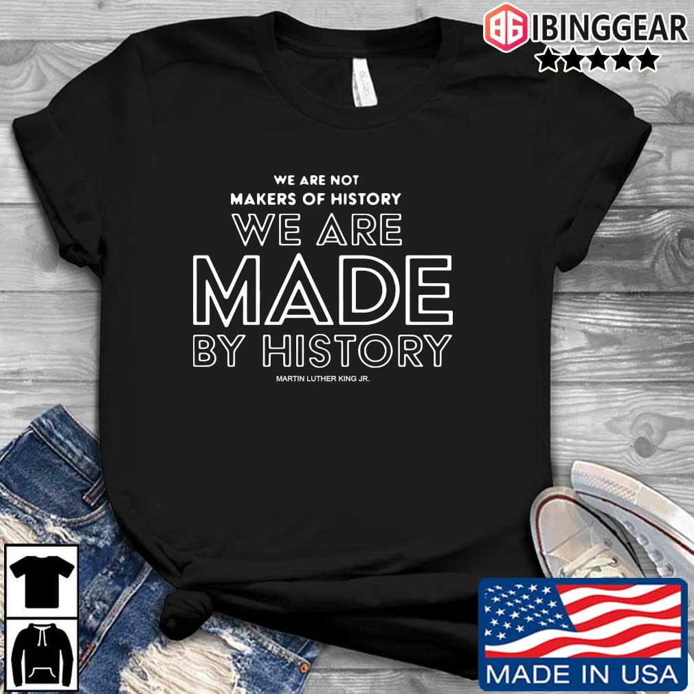 We are not makers of history we are made by history Martin Luther King jr. s Ibinggear den dai dien