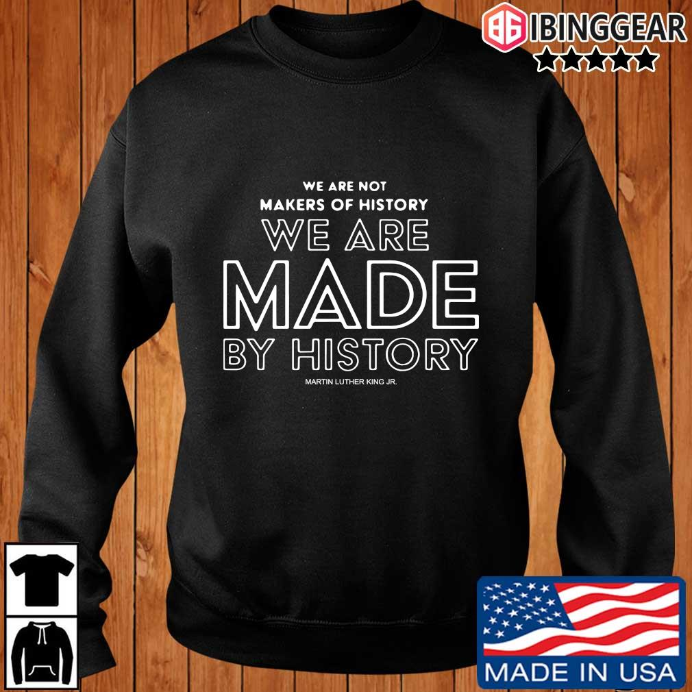 We are not makers of history we are made by history Martin Luther King jr. shirt