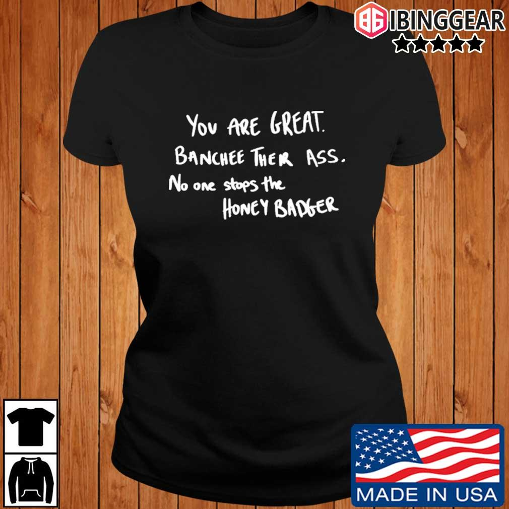 You are great banchee their ass no one stops Honey Badger s Ibinggear ladies den