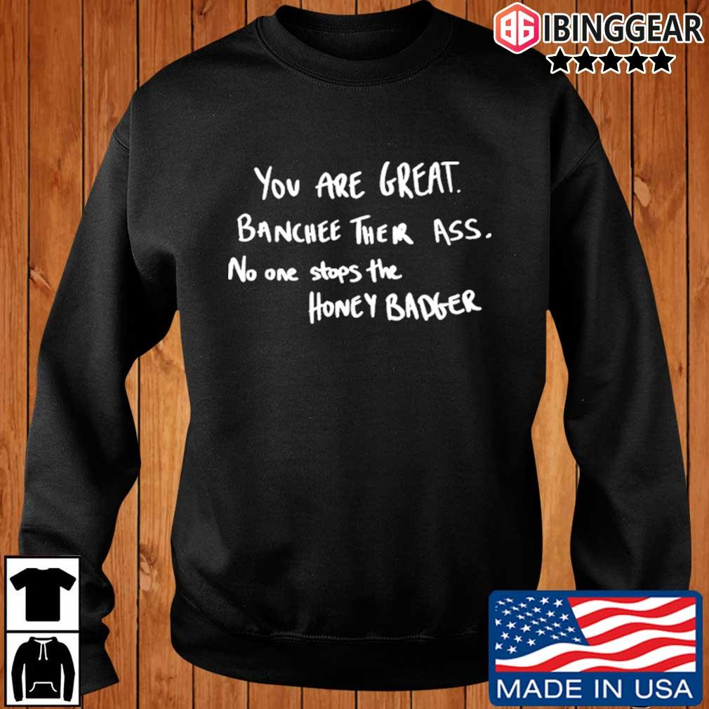 You are great banchee their ass no one stops Honey Badger s Ibinggear sweater den